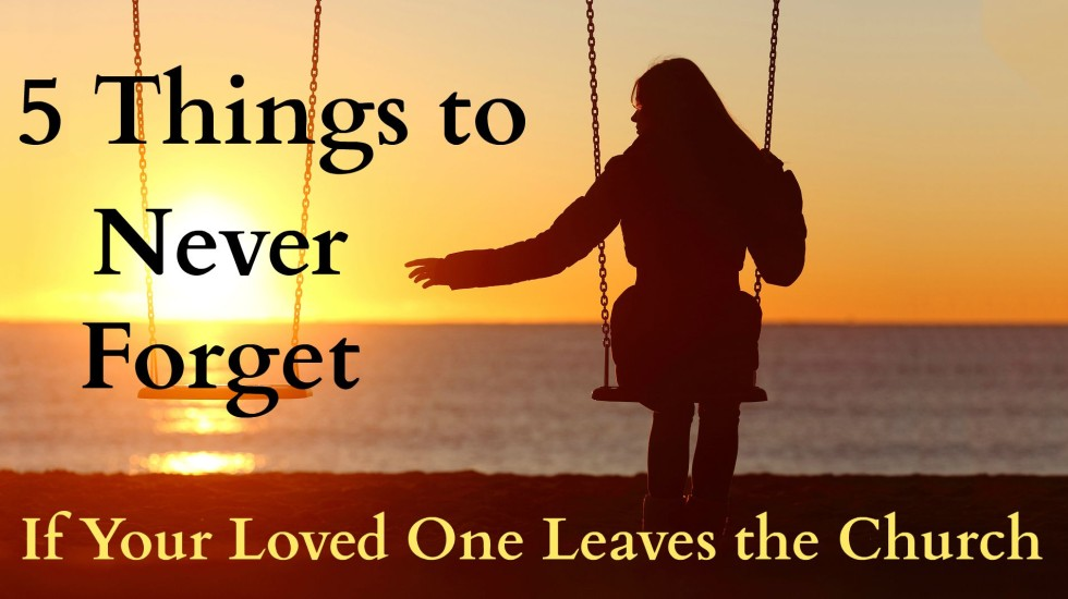5 Things to Never Forget if Your Loved One Leaves the Church