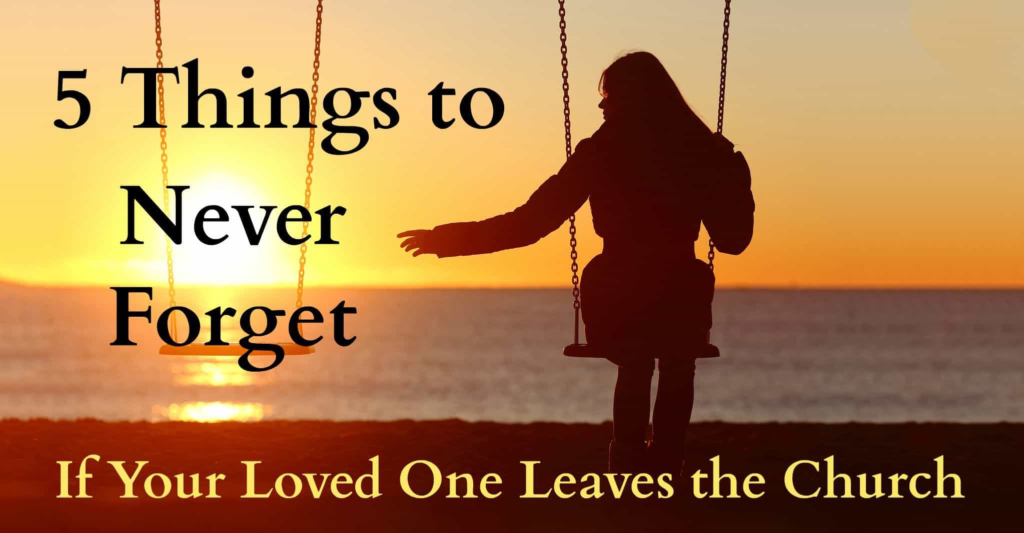 5 things to never forget if your loved one leaves the church - the