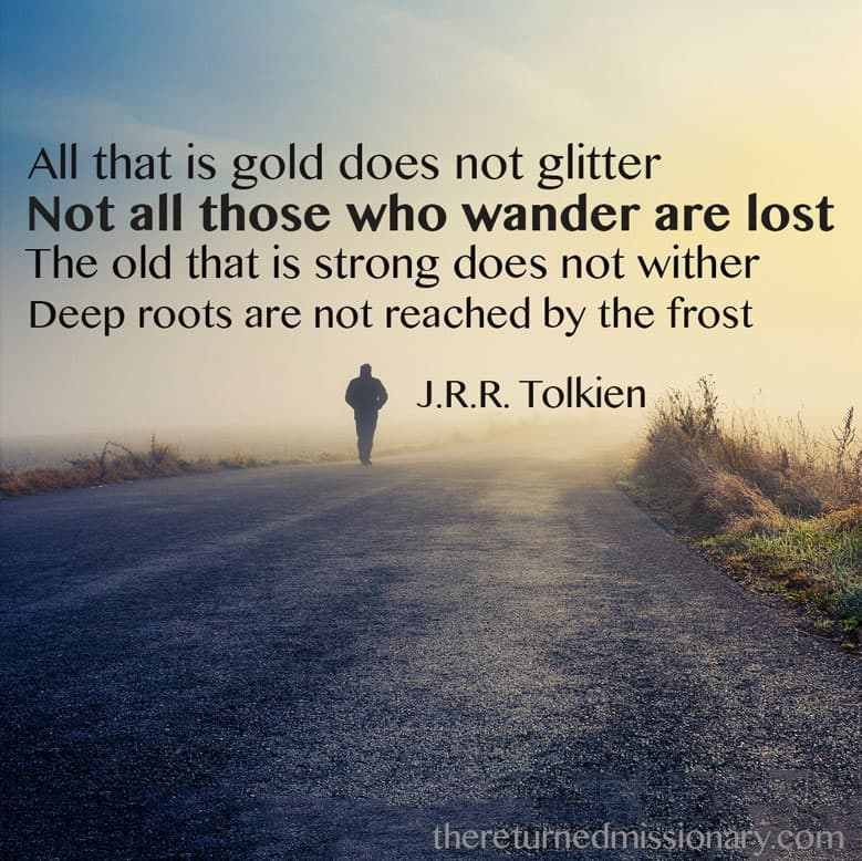 All that is Gold Does Not Glitter Not all those who wander are lost